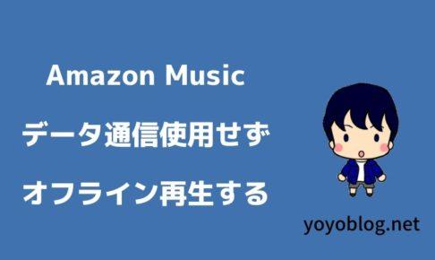 Amazon Musicをオフライン再生して通信量を消費せずに音楽を楽しむ